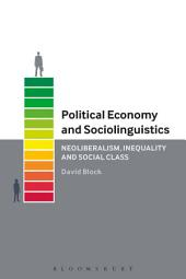 Political Economy and Sociolinguistics: Neoliberalism, Inequality and Social Class
