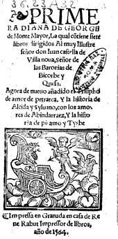 Primera Diana de George de Monte Mayor, la qual contiene siete libros ... Agora de nueuo añadido el Triumpho de amor de petrarca. Y la historia de Alcida y Syluano, con los amores de Abindarraez, y la historia de piramo y Tysbe