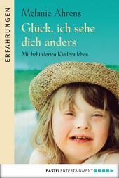 Glück, ich sehe dich anders: Mit behinderten Kindern leben