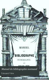 Manuel du bibliographie normand: ou, Dictionnaire bibliographique et historique ...