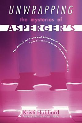 Unwrapping the Mysteries of Asperger s  The Search for Truth and Discovery of Solutions   Guide for Girls and Women with Asperger s Syndrome