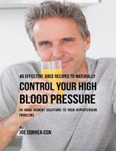 45 Effective Juice Recipes to Naturally Control Your High Blood Pressure: 45 Home Remedy Solutions to Your Hypertension Problems