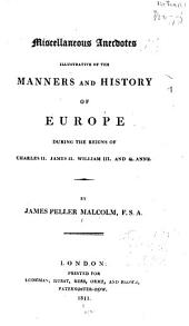 Miscellaneous Anecdotes Illustrative of the Manners and History of Europe: During the Reigns of Charles II, James II, William III, and Q. Anne