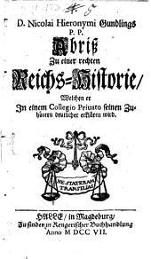 D. Nicolai Hieronymi Gundlings P. P. Abriß Zu einer rechten Reichs-Historie