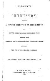 Elements of Chemistry: Including a Copious Selection of Experiments, and Minute Directions for Performing Them : Together with Numerous Applications to the Arts and Purposes of Life : Adapted to the Use of Schools and Academies