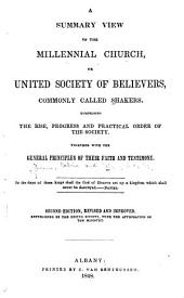 A Summary View of the Millennial Church, Or United Society of Believers, Commonly Called Shakers: Comprising the Rise, Progress and Practical Order of the Society : Together with the General Principles of Their Faith and Testimony