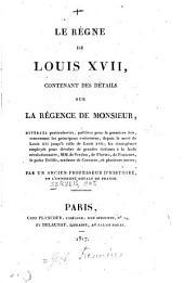 Le règne de Louis XVII.: Contenant des détails sur la régence de Monsieur