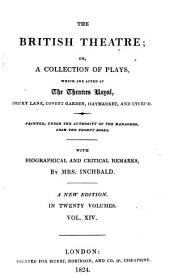 The British Theatre: Or, A Collection of Plays, which are Acted at the Theatres Royal, Drury Lane, Convent Gardin, Haymarket, and Lyceum, Volume 14