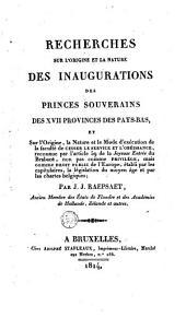 Recherches sur l'origine et la nature des inaugurations des princes souverains des XVII provinces des Pays-Bas ...
