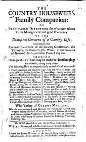 The Country Housewife's Family Companion: Or, Profitable Directions for Whatever Relates to the Management and Good Œconomy of the Domestick Concerns of a Country Life, According to the Present Practice of the Country Gentleman's, the Yeoman's, the Farmer's, &c., Wives, in the Counties of Hertford, Bucks, and Other Parts of England: Shewing how Great Savings May be Made in Housekeeping ... with Variety of Curious Matters ... the Whole Founded on Near Thirty Years Experience