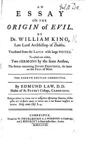 An Essay on the Origin of Evil ... translated from the Latin, with ... notes by E. Law, Bishop of Carlisle ; tending to ... vindicate ... the author's principles against the objections of Bayle, Leibnitz, the author of A Philosophical Enquiry concerning Human Liberty, and others. To which is prefix'd A dissertation by J. Gay concerning the fundamental principle ... of virtue ... the obligation to, and approbation of it. With some account of the origin of the passions and affections. (Additions made to the first edition, etc.)
