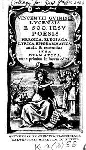 Vincentii Guinisii Lucensis e Soc. Iesu poesis heroica, elegiaca, lyrica, epigrammatica: aucta et recensita ; item dramatica