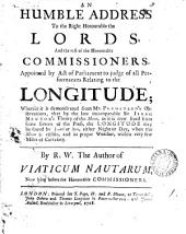 An Humble Address to the Right Honourable the Lords, and the Rest of the Honourable Commissioners, Appointed by Act of Parliament to Judge of All Performances Relating to the Longitude;: Wherein it is Demonstrated from Mr. Flamsteed's Observations, that by the Late Incomparable Sir Isaac Newton's Theory of the Moon, as it is Now Freed from Some Errors of the Press, the Longitude May be Found by Land Or Sea, Either Night Or Day, when the Moon is Visible, and in Proper Weather, Within Very Few Miles of Certainty, Volume 1