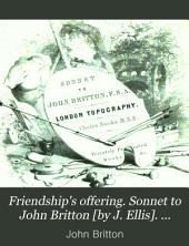 Friendship's offering. Sonnet to John Britton [by J. Ellis]. Topographical essay on the author's residence