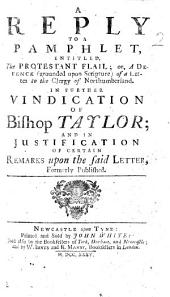 "A Reply to a pamphlet [by J. Besse], entitled, ""The Protestant Flail; or, A Defence, grounded upon Scripture, of a letter to the Clergy of Northumberland (in answer to a pamphlet, entitled, A Vindication of Bishop Taylor)."" In further vindication of Bishop Taylor; and in justification of certain remarks upon the said letter, etc. [By T. Sharp.]"