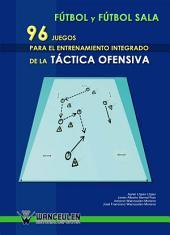 Fútbol y fútbol sala: 96 juegos para el entrenamiento integrado de la táctica ofensiva