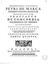 Illustrissimi viri Petri de Marca archipiescopi parisiensis Dissertationum de concordia sacerdotii et imperii, seu De libertatibus Ecclesiae Gallicanae libri octo