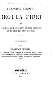 Regula Fidei Catholicæ, seu de Fide Catholica, auctore F. Veronio. Translated from the French
