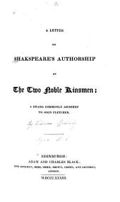 A letter on Shakspeare's authorship of The two noble kinsmen; a drama commonly ascribed to John Fletcher