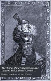 The Works of Flavius Josephus, the Learned and Authentic Jewish Historian and Celebrated Warrior: With Three Dissertations, Concerning Jesus Christ, John the Baptist, James the Just, God's Command to Abraham, Etc., and Explanatory Notes and Observations