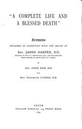 'A complete life and a blessed death', sermons preached in connection with the death of J. Harper, by J. Ker and prof. [J.] Cairns