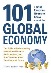 101 Things Everyone Needs to Know about the Global Economy: The Guide to Understanding International Finance, World Markets, and How They Can Affect Your Financial Future