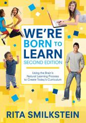 We're Born to Learn: Using the Brain's Natural Learning Process to Create Today's Curriculum, Edition 2
