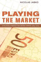 Playing the Market: A Political Strategy for Uniting Europe, 1985–2005