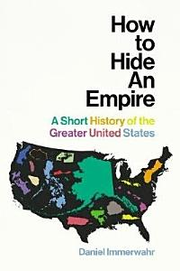 How to Hide an Empire   A Short History of the Greater United States Book