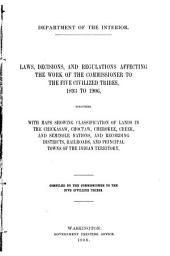 Laws, Decisions, and Regulations Affecting the Work of the Commissioner to the Five Civilized Tribes, 1893-1906: Together with Maps Showing Classification of Lands in the Chickasaw, Choctaw, Cherokee, Creek, and Seminole Nations, and Recording Districts, Railroads, and Principal Towns of the Indian Territory