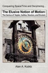 The Elusive Notion of Motion: The Genius of Kepler, Galileo, Newton, and Einstein