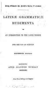 King Edward the Sixth's Latin Grammar: Latinae Grammaticae Rudimenta; Or, An Introduction to the Latin Tongue for the Use of Schools