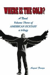 Where Is the Gold?: Volume Three of American Ecstasy