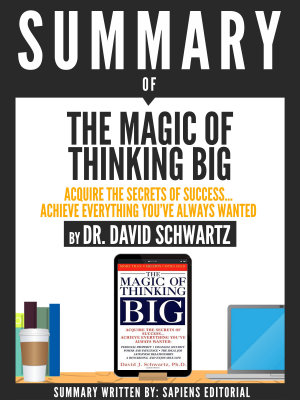 Summary Of The Magic Of Thinking Big  Acquire The Secrets Of Success    Achieve Everything You ve Always Wanted  By Dr  David Schwartz PDF