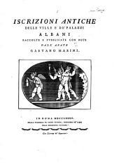 Iscrizioni antiche delle ville e de' palazzi Albani, raccolte e pubbl. con note dall'abate G. Marini