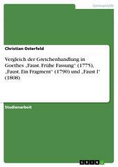 """Vergleich der Gretchenhandlung in Goethes """"Faust. Frühe Fassung"""" (1775), """"Faust. Ein Fragment"""" (1790) und """"Faust I"""" (1808)"""