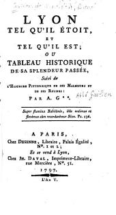 Lyon tel qu'il étoit et tel qu'il est: ou, Tableau historique de sa splendeur passée. Suivi de l'histoire pittoresque de ses malheurs et de ses ruines