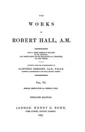 The Works of Robert Hall, A.M.: Memoir, observations, &c. Sermons. Index