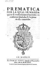 Prematica por la qual se manda que mo se oculten bienes ni haziendas en confiancas simuladas, so las penas en ella contenidas (dto Aranjuez 8. Mayo 1622.)