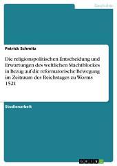 Die religionspolitischen Entscheidung und Erwartungen des weltlichen Machtblockes in Bezug auf die reformatorische Bewegung im Zeitraum des Reichstages zu Worms 1521