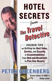 Hotel Secrets from the Travel Detective: Insider Tips on Getting the Best Value, Service, and Security in Accomodations from Bed-and-Breakfasts to Five-Star Resorts