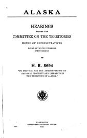 "Alaska: Hearings Before the Committee on the Territories, House of Representatives, Sixty-seventh Congress, First Session, on H.R. 5694 : ""To Provide for the Administration of National Property and Interests in the Territory of Alaska."""