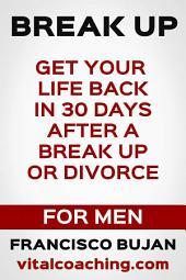 Break Up - Get Your Life Back In 30 Days After A Break Up Or Divorce - For Men