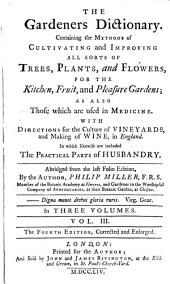 The Gardeners Dictionary: Containing the Methods of Cultivating and Improving All Sorts of Trees, Plants, and Flowers, for the Kitchen, Fruit, and Pleasure Gardens, as Also Those which are Used in Medicine : with Directions for the Culture of Vineyards, and Making of Wine in England : in which Likewsie are Included the Practical Parts of Husbandry, Volume 3