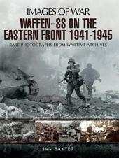 Waffen-SS on the Eastern Front 1941-1945: Rare Photographs from Wartime Archives