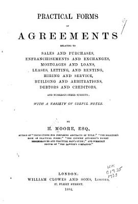 Practical Forms of Agreements Relating to Sales and Purchases  Enfranchisements and Exchanges  Mortgages and Loans  Leases  Letting  and Renting  Hiring and Service  Building and Arbitrations  Debtors and Creditors  and Numerous Other Subjects PDF