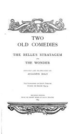 Two Old Comedies: The Belle's Stratagem [by Mrs. Cowley] and The Wonder [by Mrs. Centlivre] Reduced and Re-arranged by Augustin Daly for Production at Daly's Theatre During the Season 1893-94