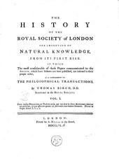 The History of the Royal Society of London for Improving of Natural Knowledge from Its First Rise, in which the Most Considerable of Those Papers Communicated to the Society, which Have Hitherto Not Been Published, are Inserted as a Supplement to the Philosophical Transactions: Volume 1