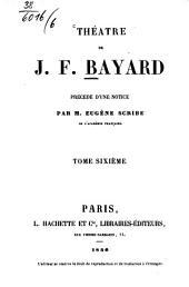Théâtre de J. F. Bayard: Précédé d'une notice par Eugène Scribe, Volume6