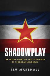 Shadowplay: The Inside Story Of The Overthrow Of Slobodan Milosevic